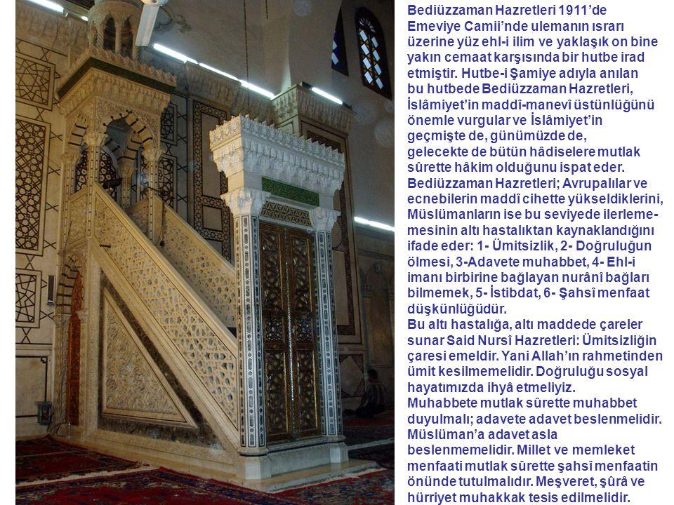 Bediüzzaman Hazretleri 1911'de Emeviye Camii'nde ulemanın ısrarı üzerine yüz ehl-i ilim ve yaklaşık on bine yakın cemaat karşısında bir hutbe irad etmiştir. Hutbe-i Şamiye adıyla anılan bu hutbede Bediüzzaman Hazretleri, İslâmiyet'in maddî-manevî üstünlüğünü önemle vurgular ve İslâmiyet'in geçmişte de, günümüzde de, gelecekte de bütün hâdiselere mutlak sûrette hâkim olduğunu ispat eder. Bediüzzaman Hazretleri; Avrupalılar ve ecnebilerin maddî cihette yükseldiklerini, Müslümanların ise bu seviyede ilerleme-mesinin altı hastalıktan kaynaklandığını ifade eder: 1- Ümitsizlik, 2- Doğruluğun ölmesi, 3-Adavete muhabbet, 4- Ehl-i imanı birbirine bağlayan nurânî bağları bilmemek, 5- İstibdat, 6- Şahsî menfaat düşkünlüğüdür.