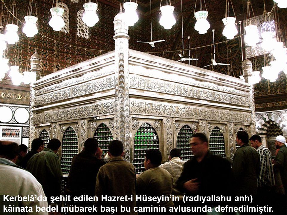Kerbelâ'da şehit edilen Hazret-i Hüseyin'in (radıyallahu anh) kâinata bedel mübarek başı bu caminin avlusunda defnedilmiştir.