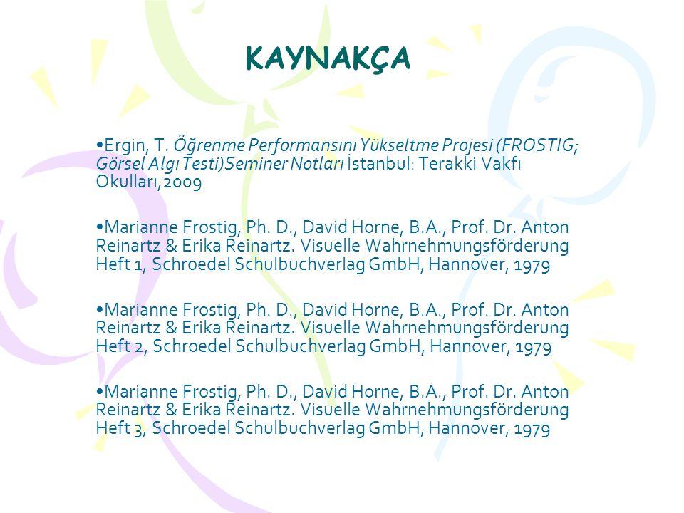 KAYNAKÇA Ergin, T. Öğrenme Performansını Yükseltme Projesi (FROSTIG; Görsel Algı Testi)Seminer Notları İstanbul: Terakki Vakfı Okulları,2009.