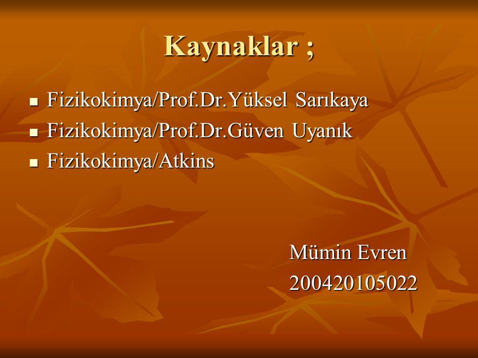 Kaynaklar ; Fizikokimya/Prof.Dr.Yüksel Sarıkaya