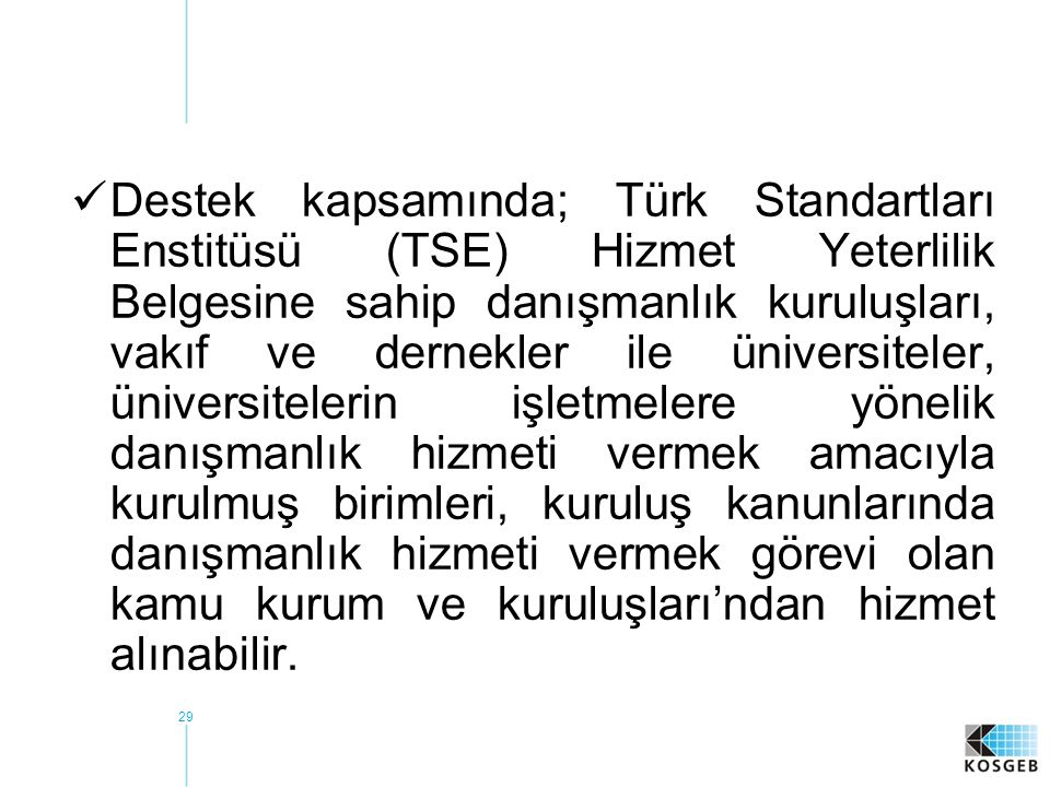 Destek kapsamında; Türk Standartları Enstitüsü (TSE) Hizmet Yeterlilik Belgesine sahip danışmanlık kuruluşları, vakıf ve dernekler ile üniversiteler, üniversitelerin işletmelere yönelik danışmanlık hizmeti vermek amacıyla kurulmuş birimleri, kuruluş kanunlarında danışmanlık hizmeti vermek görevi olan kamu kurum ve kuruluşları'ndan hizmet alınabilir.