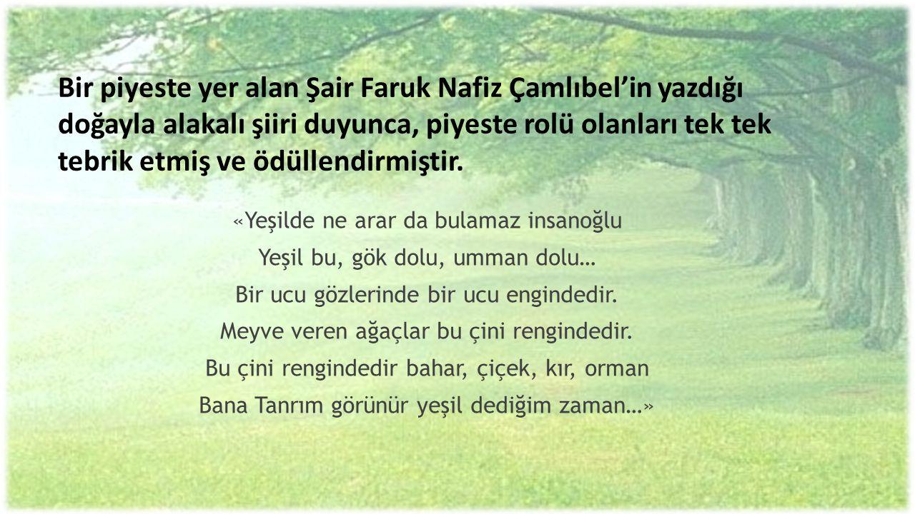 Bir piyeste yer alan Şair Faruk Nafiz Çamlıbel'in yazdığı doğayla alakalı şiiri duyunca, piyeste rolü olanları tek tek tebrik etmiş ve ödüllendirmiştir.