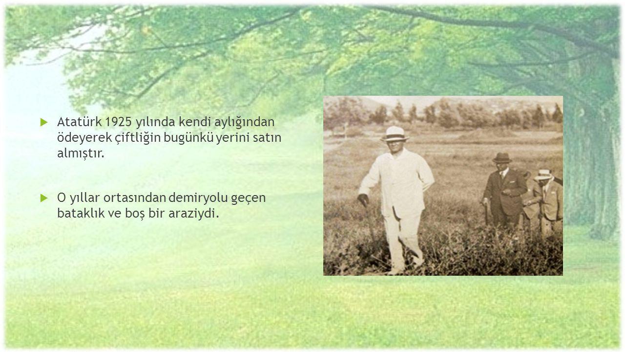 Atatürk 1925 yılında kendi aylığından ödeyerek çiftliğin bugünkü yerini satın almıştır.