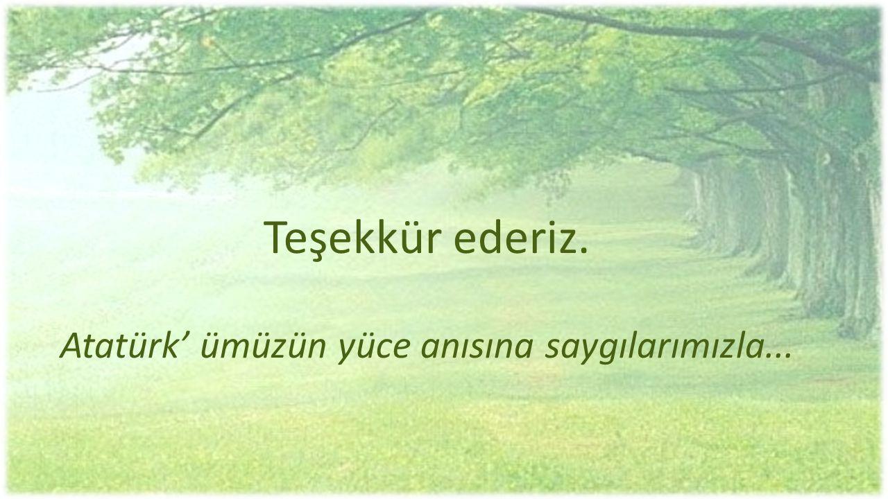 Teşekkür ederiz. Atatürk' ümüzün yüce anısına saygılarımızla...