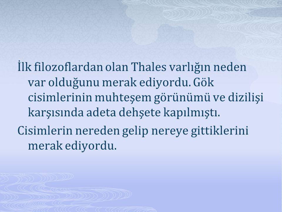 İlk filozoflardan olan Thales varlığın neden var olduğunu merak ediyordu.