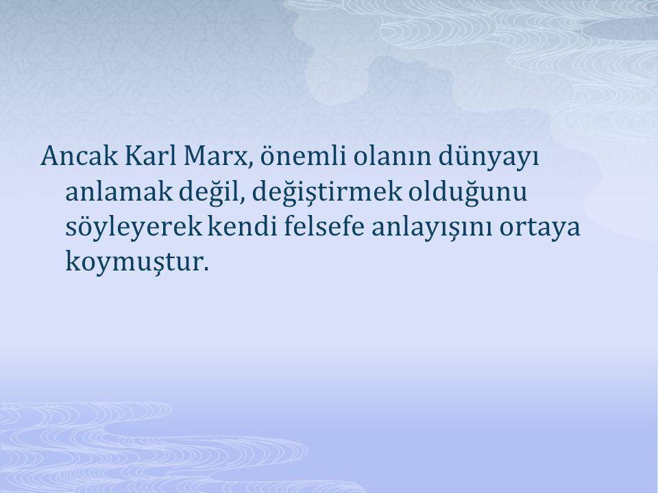 Ancak Karl Marx, önemli olanın dünyayı anlamak değil, değiştirmek olduğunu söyleyerek kendi felsefe anlayışını ortaya koymuştur.