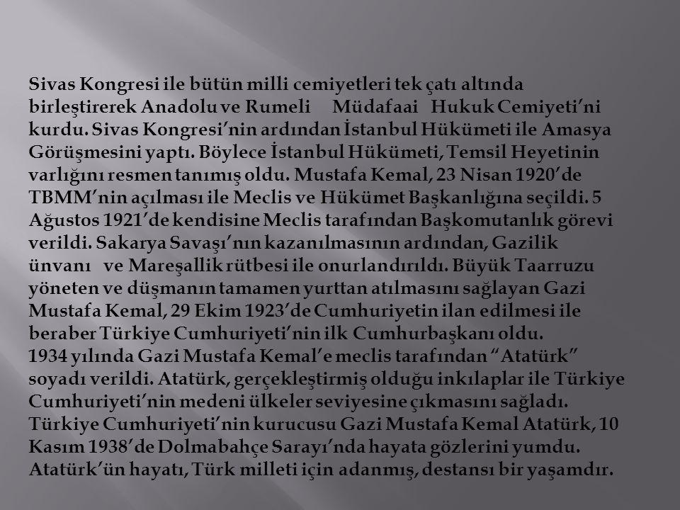 Sivas Kongresi ile bütün milli cemiyetleri tek çatı altında birleştirerek Anadolu ve Rumeli Müdafaai Hukuk Cemiyeti'ni kurdu. Sivas Kongresi'nin ardından İstanbul Hükümeti ile Amasya Görüşmesini yaptı. Böylece İstanbul Hükümeti, Temsil Heyetinin varlığını resmen tanımış oldu. Mustafa Kemal, 23 Nisan 1920'de TBMM'nin açılması ile Meclis ve Hükümet Başkanlığına seçildi. 5 Ağustos 1921'de kendisine Meclis tarafından Başkomutanlık görevi verildi. Sakarya Savaşı'nın kazanılmasının ardından, Gazilik ünvanı ve Mareşallik rütbesi ile onurlandırıldı. Büyük Taarruzu yöneten ve düşmanın tamamen yurttan atılmasını sağlayan Gazi Mustafa Kemal, 29 Ekim 1923'de Cumhuriyetin ilan edilmesi ile beraber Türkiye Cumhuriyeti'nin ilk Cumhurbaşkanı oldu.