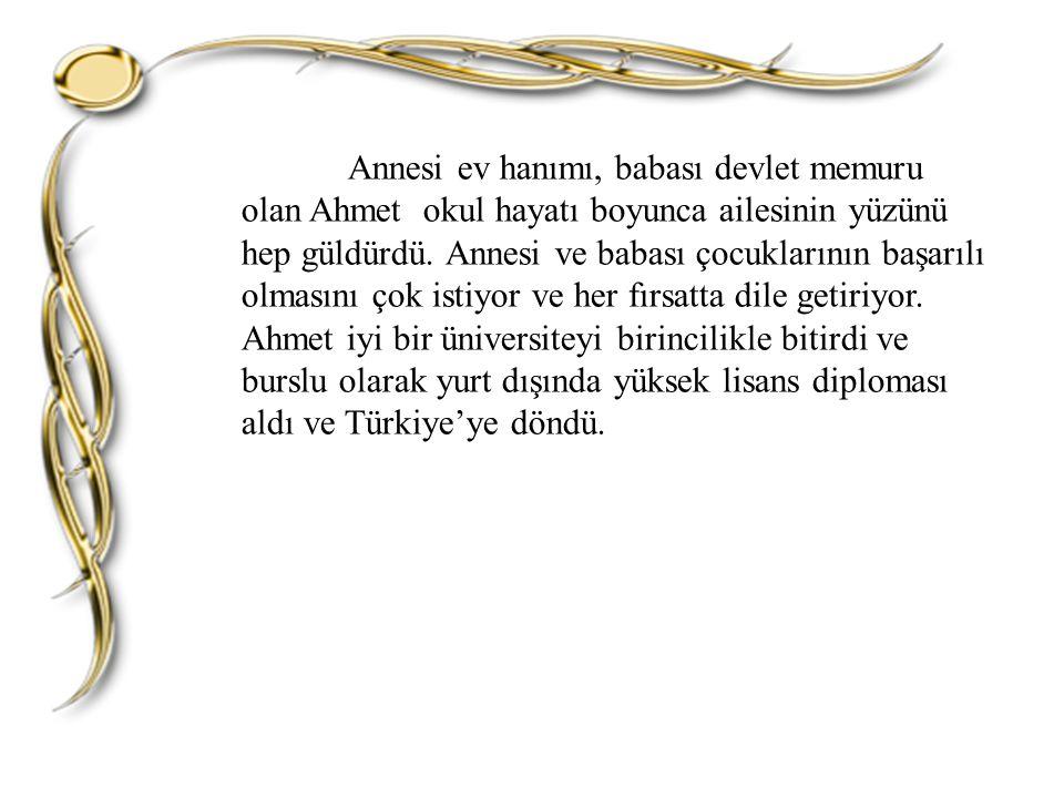 Annesi ev hanımı, babası devlet memuru olan Ahmet okul hayatı boyunca ailesinin yüzünü hep güldürdü.