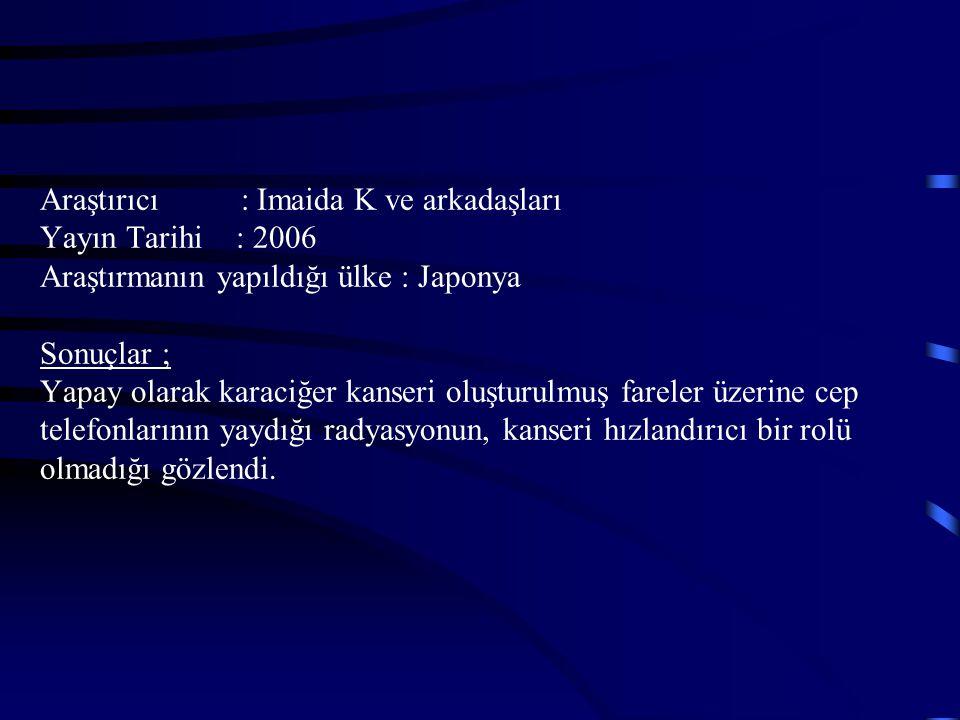 Araştırıcı : Imaida K ve arkadaşları Yayın Tarihi : 2006 Araştırmanın yapıldığı ülke : Japonya Sonuçlar ; Yapay olarak karaciğer kanseri oluşturulmuş fareler üzerine cep telefonlarının yaydığı radyasyonun, kanseri hızlandırıcı bir rolü olmadığı gözlendi.