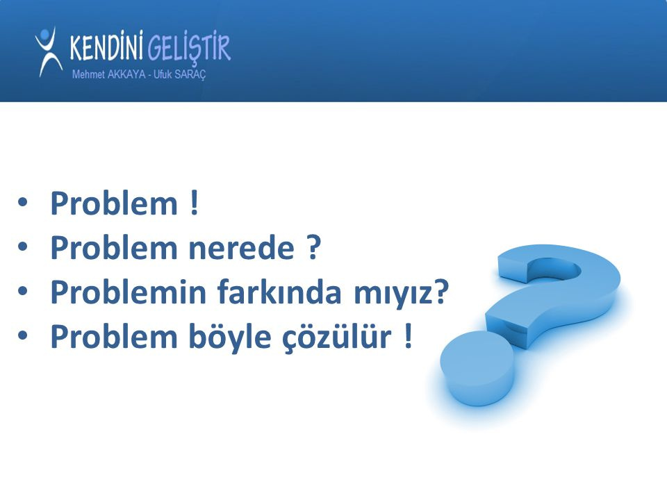 Problem ! Problem nerede Problemin farkında mıyız Problem böyle çözülür !