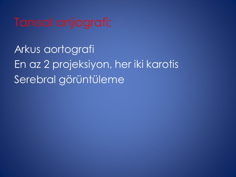 Tanısal anjiografi; Arkus aortografi En az 2 projeksiyon, her iki karotis Serebral görüntüleme