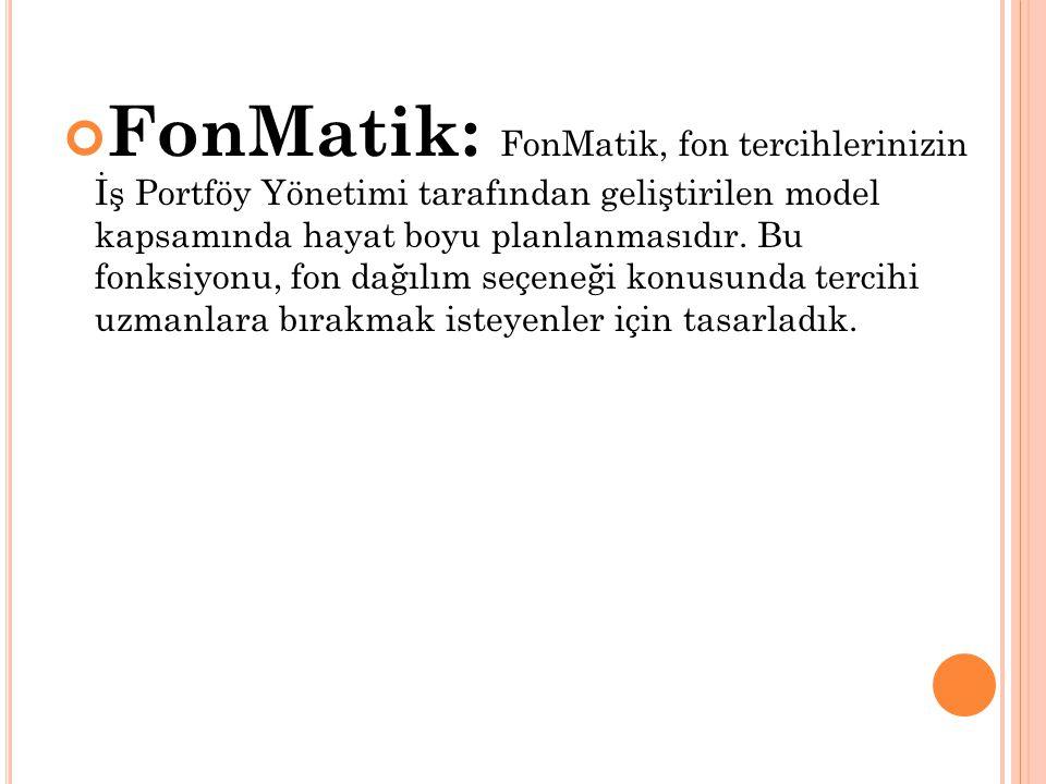 FonMatik: FonMatik, fon tercihlerinizin İş Portföy Yönetimi tarafından geliştirilen model kapsamında hayat boyu planlanmasıdır.