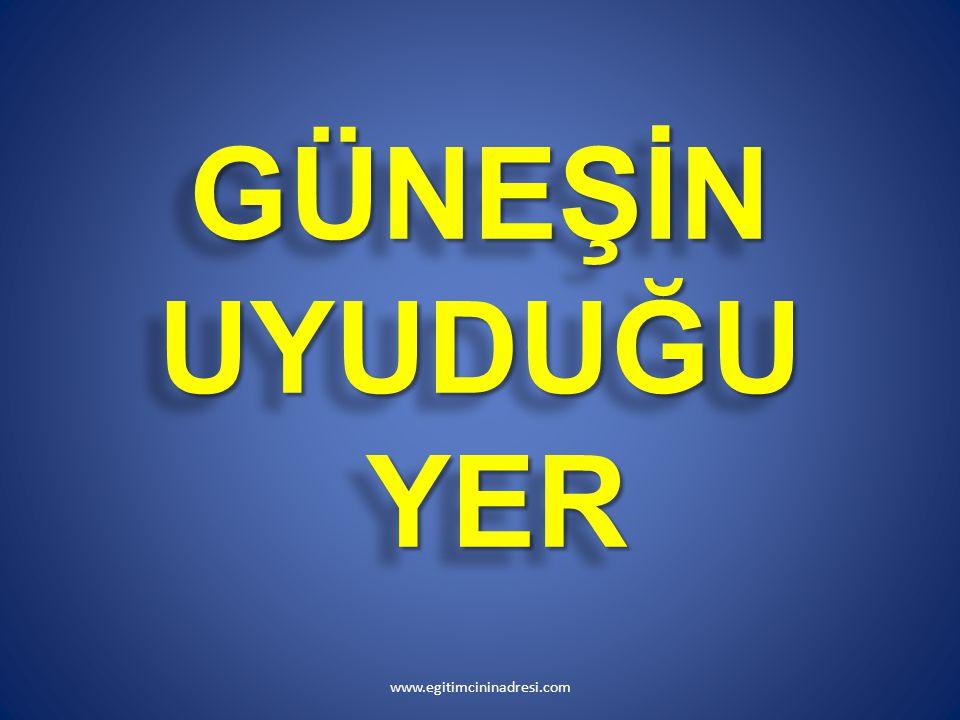 GÜNEŞİN UYUDUĞU YER www.egitimcininadresi.com