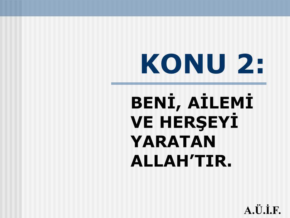 BENİ, AİLEMİ VE HERŞEYİ YARATAN ALLAH'TIR.