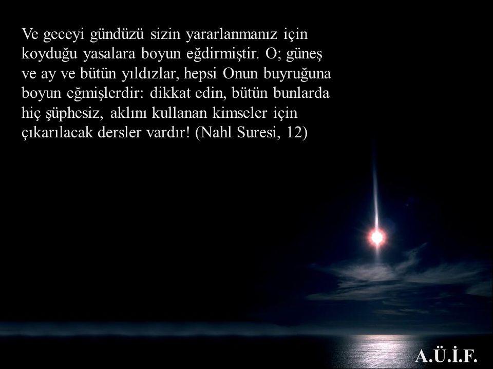 Ve geceyi gündüzü sizin yararlanmanız için koyduğu yasalara boyun eğdirmiştir. O; güneş ve ay ve bütün yıldızlar, hepsi Onun buyruğuna boyun eğmişlerdir: dikkat edin, bütün bunlarda hiç şüphesiz, aklını kullanan kimseler için çıkarılacak dersler vardır! (Nahl Suresi, 12)