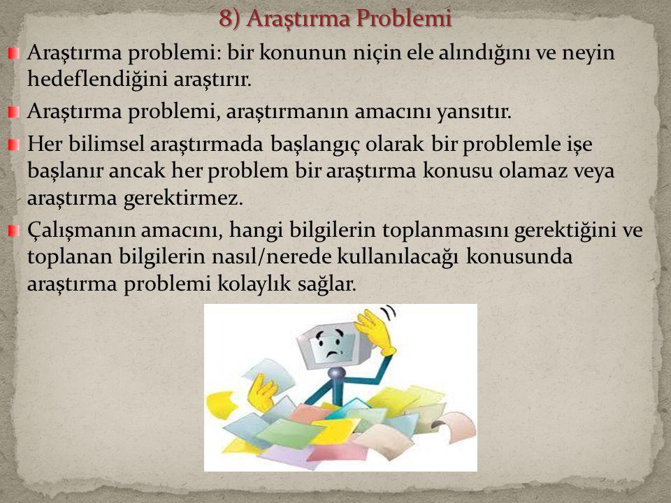 8) Araştırma Problemi Araştırma problemi: bir konunun niçin ele alındığını ve neyin hedeflendiğini araştırır.