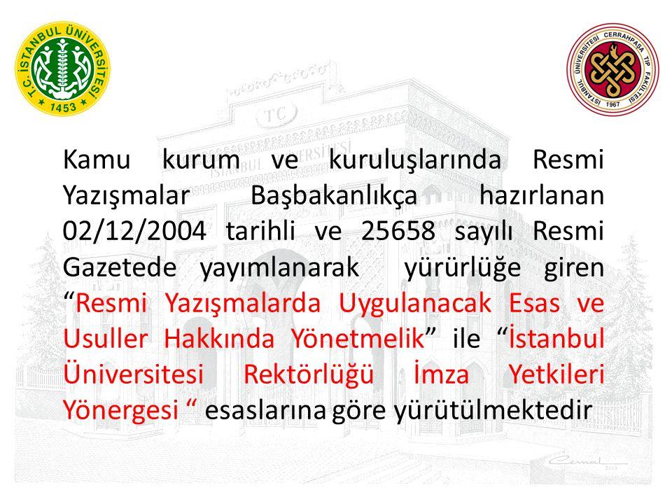 Kamu kurum ve kuruluşlarında Resmi Yazışmalar Başbakanlıkça hazırlanan 02/12/2004 tarihli ve 25658 sayılı Resmi Gazetede yayımlanarak yürürlüğe giren Resmi Yazışmalarda Uygulanacak Esas ve Usuller Hakkında Yönetmelik ile İstanbul Üniversitesi Rektörlüğü İmza Yetkileri Yönergesi esaslarına göre yürütülmektedir
