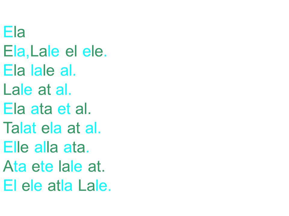 Ela Ela,Lale el ele. Ela lale al. Lale at al. Ela ata et al. Talat ela at al. Elle alla ata. Ata ete lale at.