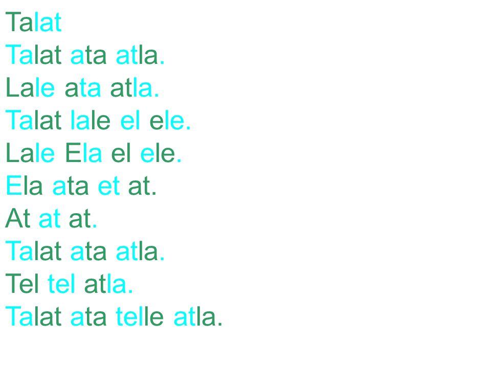 Talat Talat ata atla. Lale ata atla. Talat lale el ele. Lale Ela el ele. Ela ata et at. At at at.