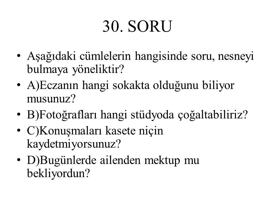 30. SORU Aşağıdaki cümlelerin hangisinde soru, nesneyi bulmaya yöneliktir A)Eczanın hangi sokakta olduğunu biliyor musunuz