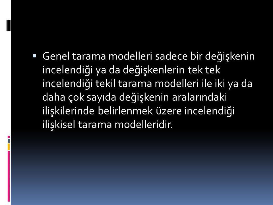 Genel tarama modelleri sadece bir değişkenin incelendiği ya da değişkenlerin tek tek incelendiği tekil tarama modelleri ile iki ya da daha çok sayıda değişkenin aralarındaki ilişkilerinde belirlenmek üzere incelendiği ilişkisel tarama modelleridir.