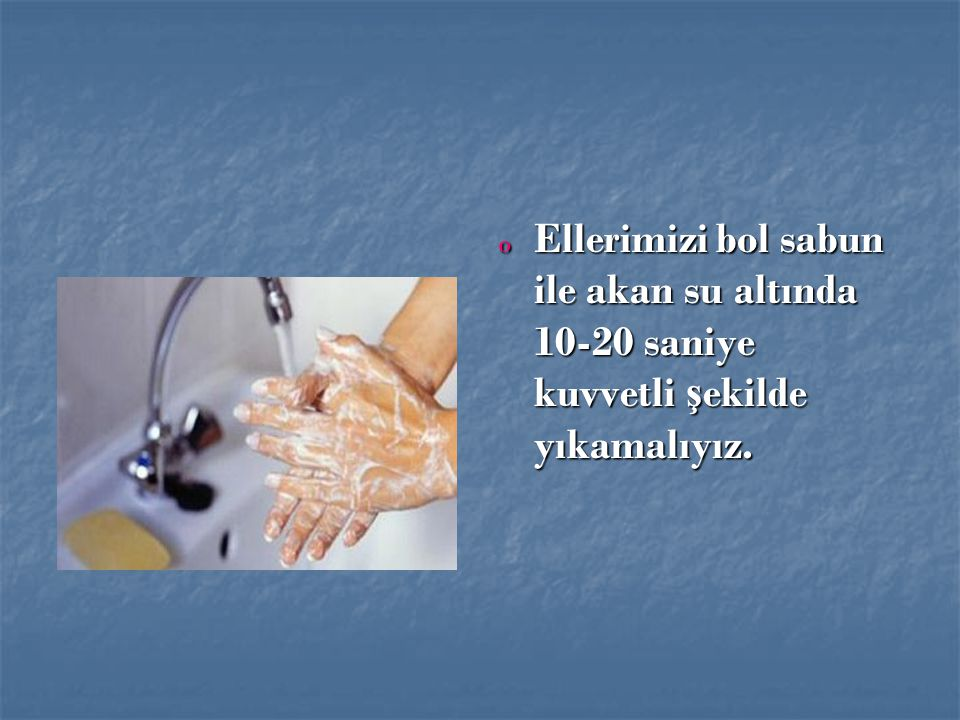 Ellerimizi bol sabun ile akan su altında 10-20 saniye kuvvetli şekilde yıkamalıyız.