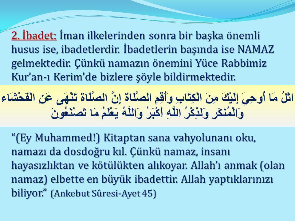 2. İbadet: İman ilkelerinden sonra bir başka önemli husus ise, ibadetlerdir. İbadetlerin başında ise NAMAZ gelmektedir. Çünkü namazın önemini Yüce Rabbimiz Kur'an-ı Kerim'de bizlere şöyle bildirmektedir.