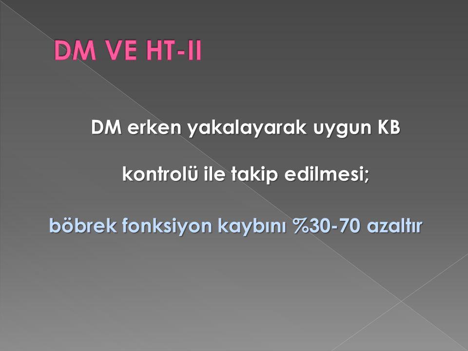 DM VE HT-II DM erken yakalayarak uygun KB kontrolü ile takip edilmesi; böbrek fonksiyon kaybını %30-70 azaltır