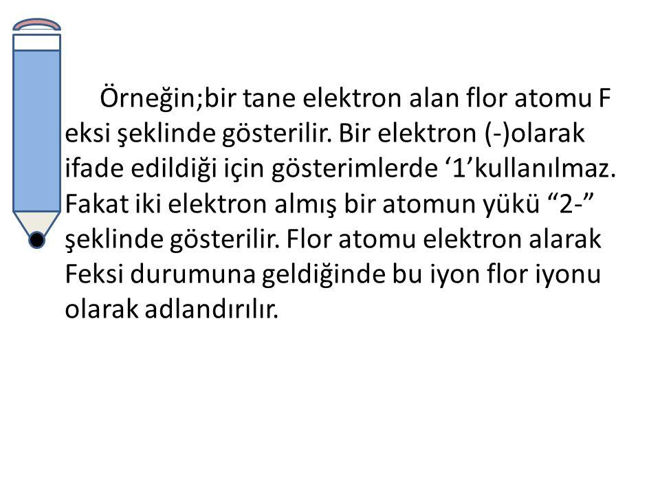 Örneğin;bir tane elektron alan flor atomu F eksi şeklinde gösterilir