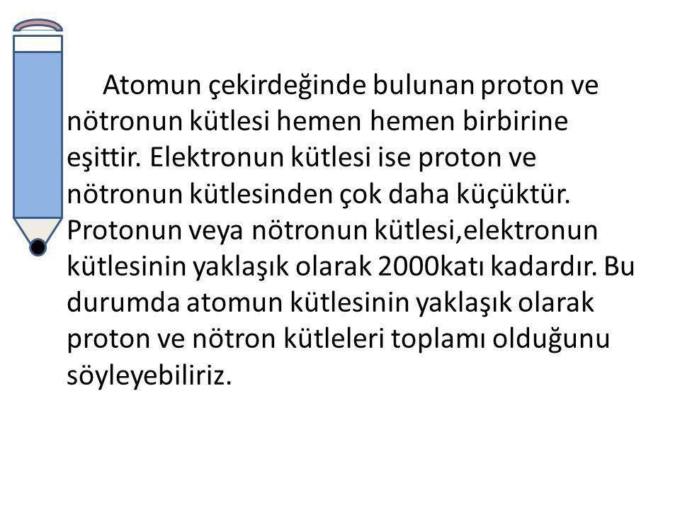 Atomun çekirdeğinde bulunan proton ve nötronun kütlesi hemen hemen birbirine eşittir.