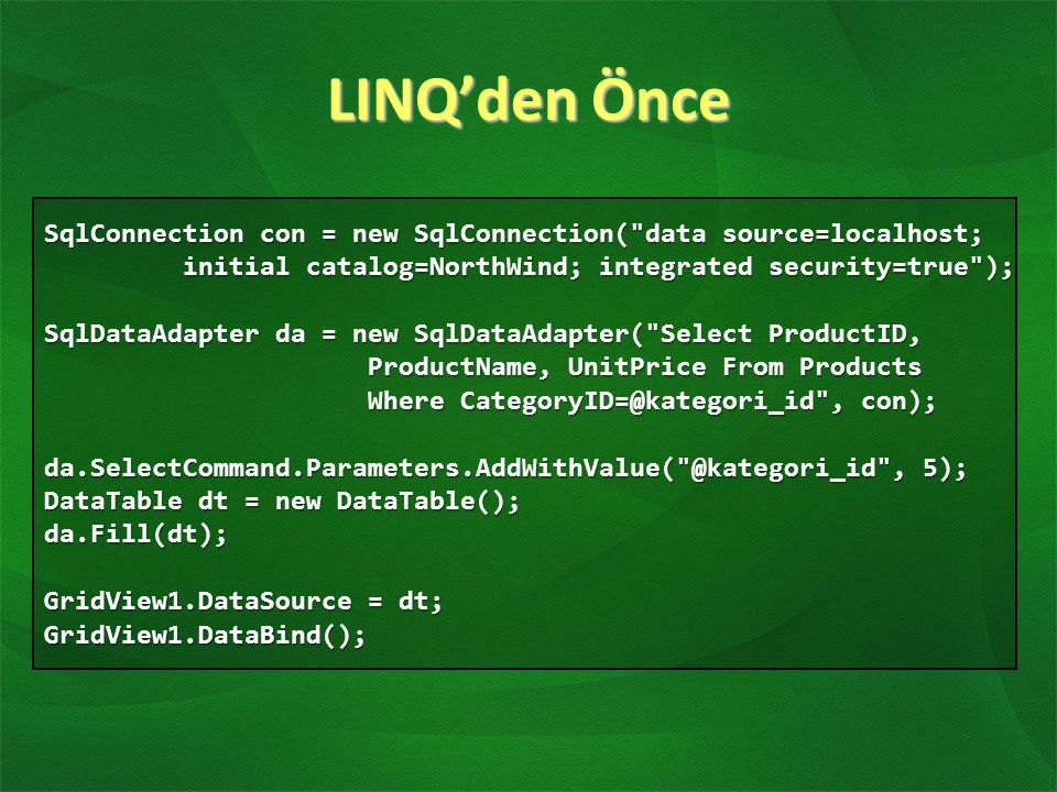 LINQ'den Önce SqlConnection con = new SqlConnection( data source=localhost; initial catalog=NorthWind; integrated security=true );
