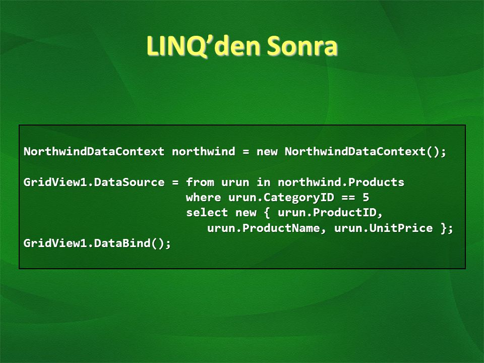 LINQ'den Sonra NorthwindDataContext northwind = new NorthwindDataContext(); GridView1.DataSource = from urun in northwind.Products.