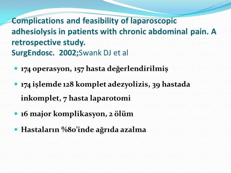Complications and feasibility of laparoscopic adhesiolysis in patients with chronic abdominal pain. A retrospective study. SurgEndosc. 2002;Swank DJ et al