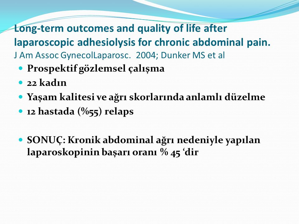Long-term outcomes and quality of life after laparoscopic adhesiolysis for chronic abdominal pain. J Am Assoc GynecolLaparosc. 2004; Dunker MS et al