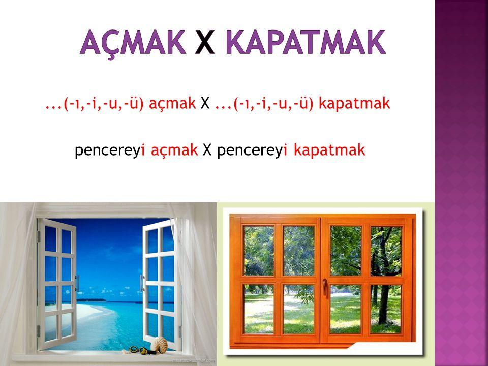 Açmak X Kapatmak ...(-ı,-i,-u,-ü) açmak X ...(-ı,-i,-u,-ü) kapatmak pencereyi açmak X pencereyi kapatmak