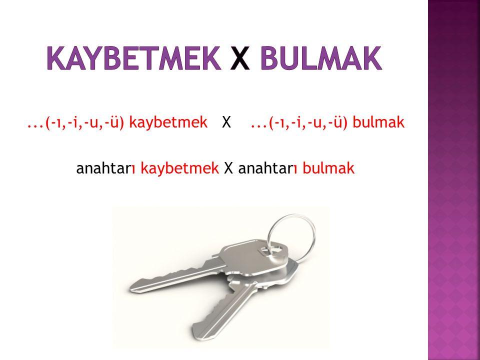 KAYBETMEK X BULMAK ...(-ı,-i,-u,-ü) kaybetmek X ...(-ı,-i,-u,-ü) bulmak anahtarı kaybetmek X anahtarı bulmak