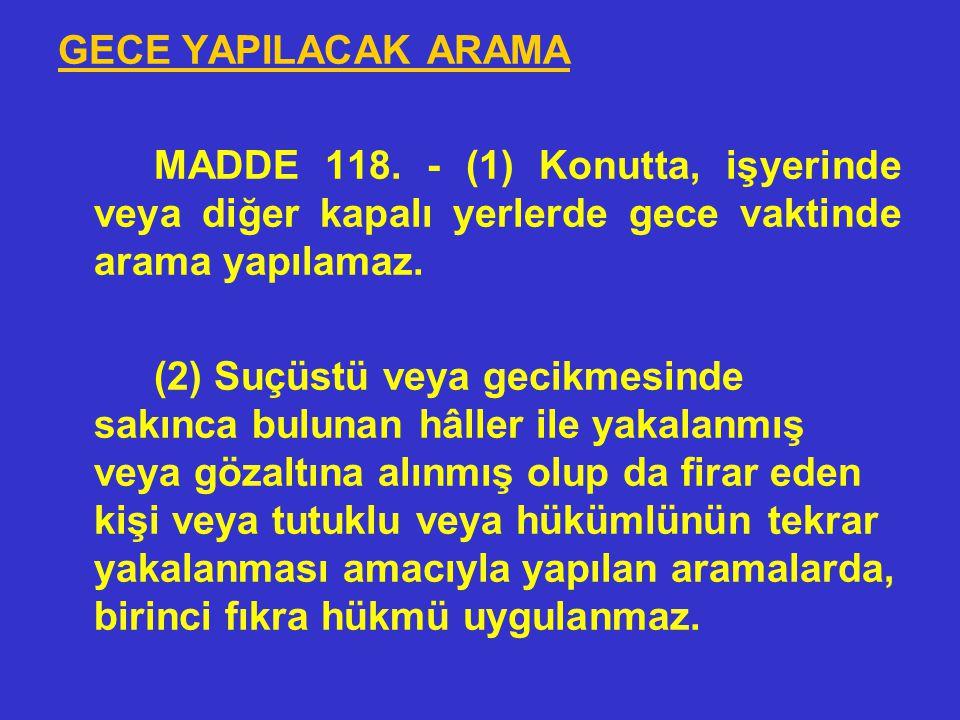 GECE YAPILACAK ARAMA MADDE 118. - (1) Konutta, işyerinde veya diğer kapalı yerlerde gece vaktinde arama yapılamaz.