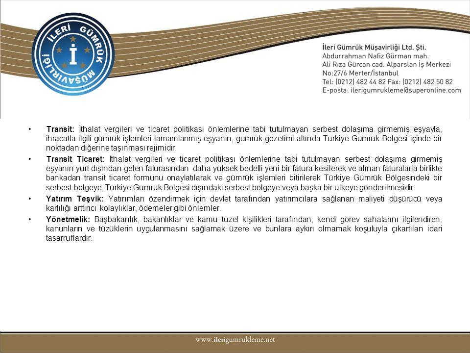 Transit: İthalat vergileri ve ticaret politikası önlemlerine tabi tutulmayan serbest dolaşıma girmemiş eşyayla, ihracatla ilgili gümrük işlemleri tamamlanmış eşyanın, gümrük gözetimi altında Türkiye Gümrük Bölgesi içinde bir noktadan diğerine taşınması rejimidir.