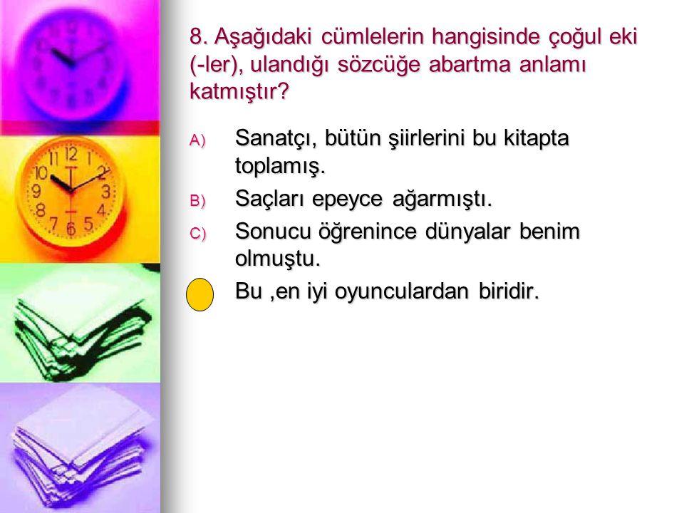 8. Aşağıdaki cümlelerin hangisinde çoğul eki (-ler), ulandığı sözcüğe abartma anlamı katmıştır