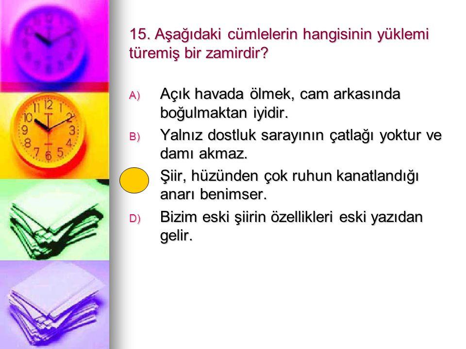 15. Aşağıdaki cümlelerin hangisinin yüklemi türemiş bir zamirdir