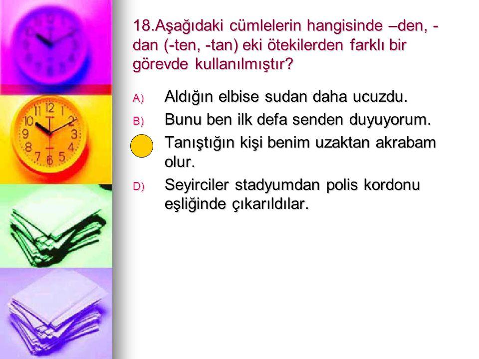 18.Aşağıdaki cümlelerin hangisinde –den, -dan (-ten, -tan) eki ötekilerden farklı bir görevde kullanılmıştır
