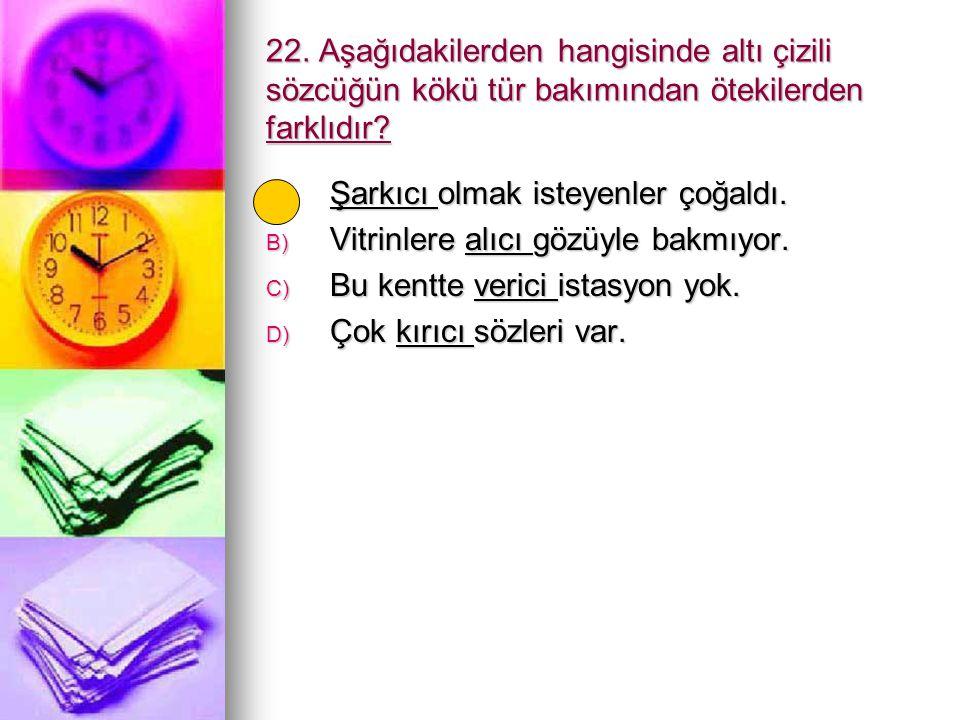 22. Aşağıdakilerden hangisinde altı çizili sözcüğün kökü tür bakımından ötekilerden farklıdır