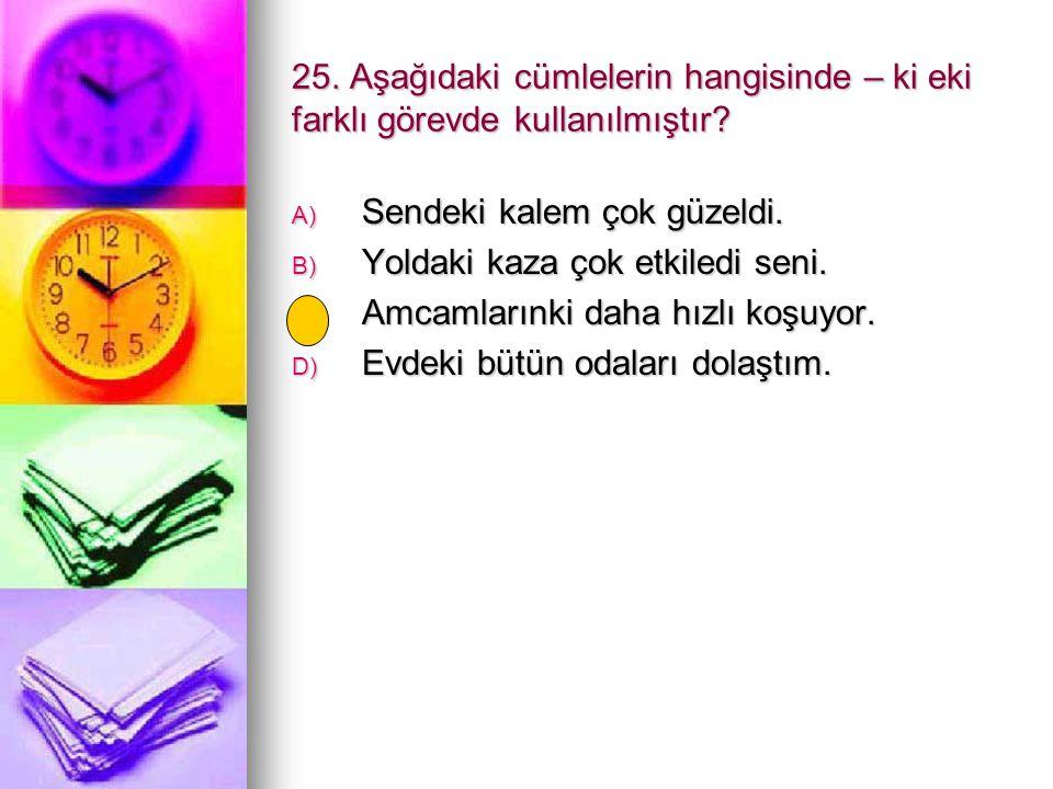 25. Aşağıdaki cümlelerin hangisinde – ki eki farklı görevde kullanılmıştır