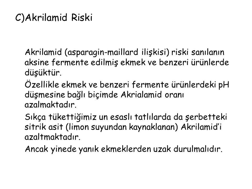 C)Akrilamid Riski Akrilamid (asparagin-maillard ilişkisi) riski sanılanın aksine fermente edilmiş ekmek ve benzeri ürünlerde düşüktür.