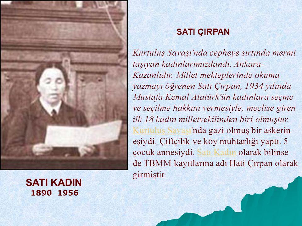 SATI ÇIRPAN Kurtuluş Savaşı nda cepheye sırtında mermi taşıyan kadınlarımızdandı. Ankara-Kazanlıdır. Millet mekteplerinde okuma yazmayı öğrenen Satı Çırpan, 1934 yılında Mustafa Kemal Atatürk ün kadınlara seçme ve seçilme hakkını vermesiyle, meclise giren ilk 18 kadın milletvekilinden biri olmuştur. Kurtuluş Savaşı nda gazi olmuş bir askerin eşiydi. Çiftçilik ve köy muhtarlığı yaptı. 5 çocuk annesiydi. Satı Kadın olarak bilinse de TBMM kayıtlarına adı Hati Çırpan olarak girmiştir