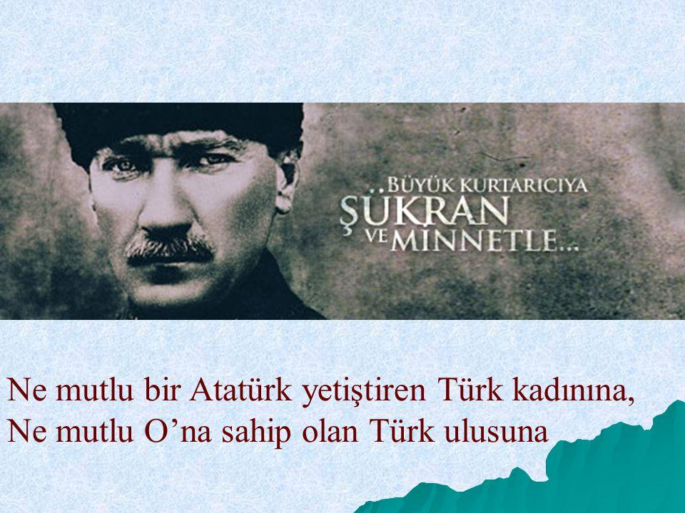 Ne mutlu bir Atatürk yetiştiren Türk kadınına, Ne mutlu O'na sahip olan Türk ulusuna