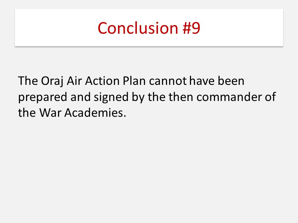 Conclusion #9 The Oraj Air Action Plan cannot have been prepared and signed by the then commander of the War Academies.
