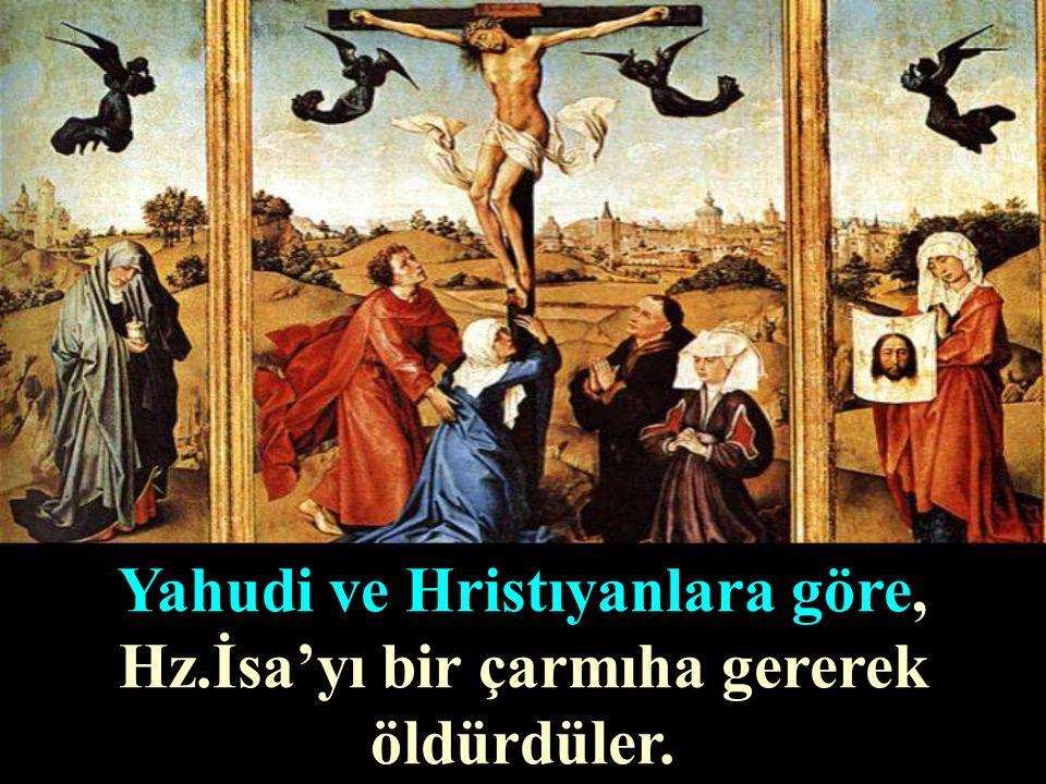 Yahudi ve Hristıyanlara göre, Hz.İsa'yı bir çarmıha gererek öldürdüler.