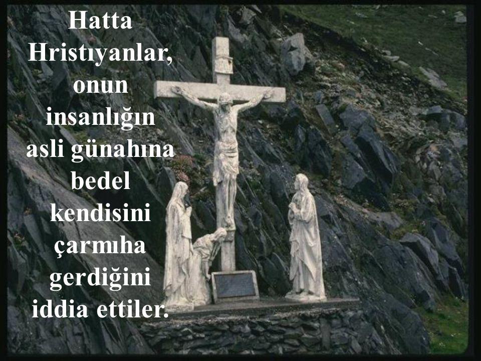 Hatta Hristıyanlar, onun insanlığın asli günahına bedel kendisini çarmıha gerdiğini iddia ettiler.
