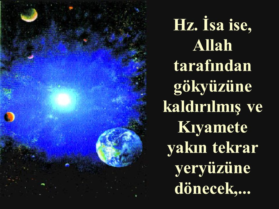 Hz. İsa ise, Allah tarafından gökyüzüne kaldırılmış ve Kıyamete yakın tekrar yeryüzüne dönecek,...